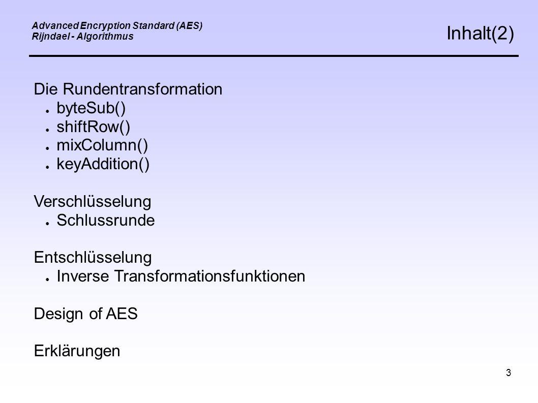 3 Advanced Encryption Standard (AES) Rijndael - Algorithmus Inhalt(2) Die Rundentransformation ● byteSub() ● shiftRow() ● mixColumn() ● keyAddition() Verschlüsselung ● Schlussrunde Entschlüsselung ● Inverse Transformationsfunktionen Design of AES Erklärungen
