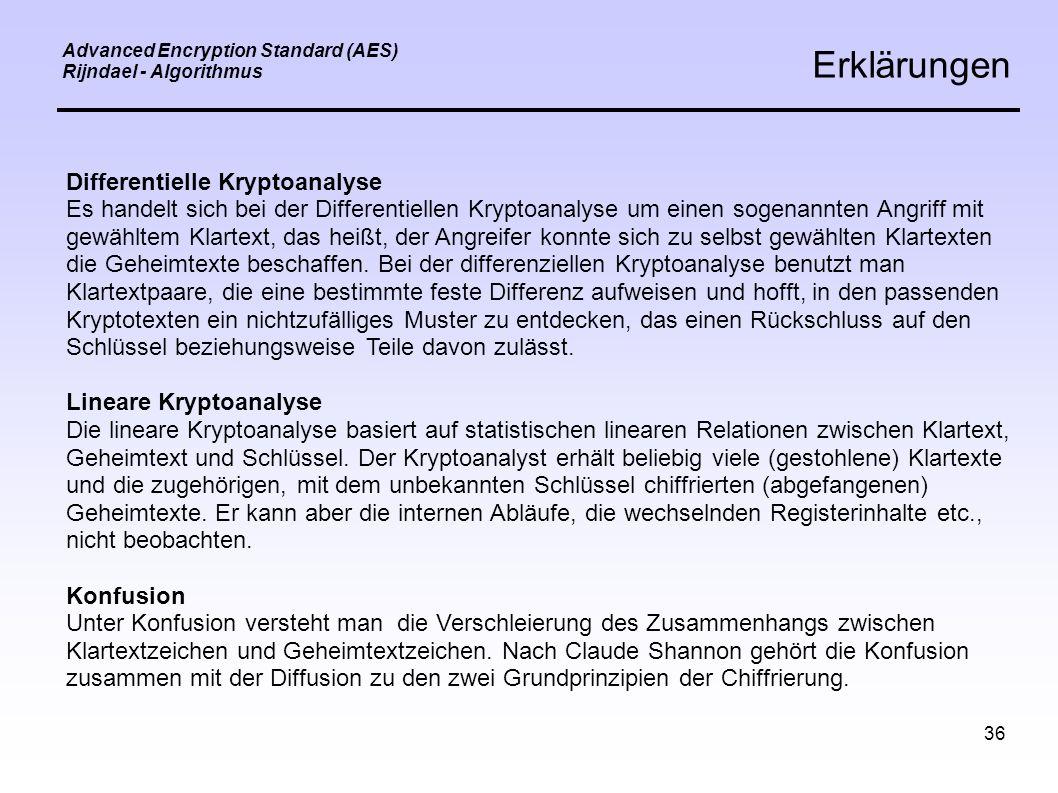 36 Advanced Encryption Standard (AES) Rijndael - Algorithmus Erklärungen Differentielle Kryptoanalyse Es handelt sich bei der Differentiellen Kryptoanalyse um einen sogenannten Angriff mit gewähltem Klartext, das heißt, der Angreifer konnte sich zu selbst gewählten Klartexten die Geheimtexte beschaffen.