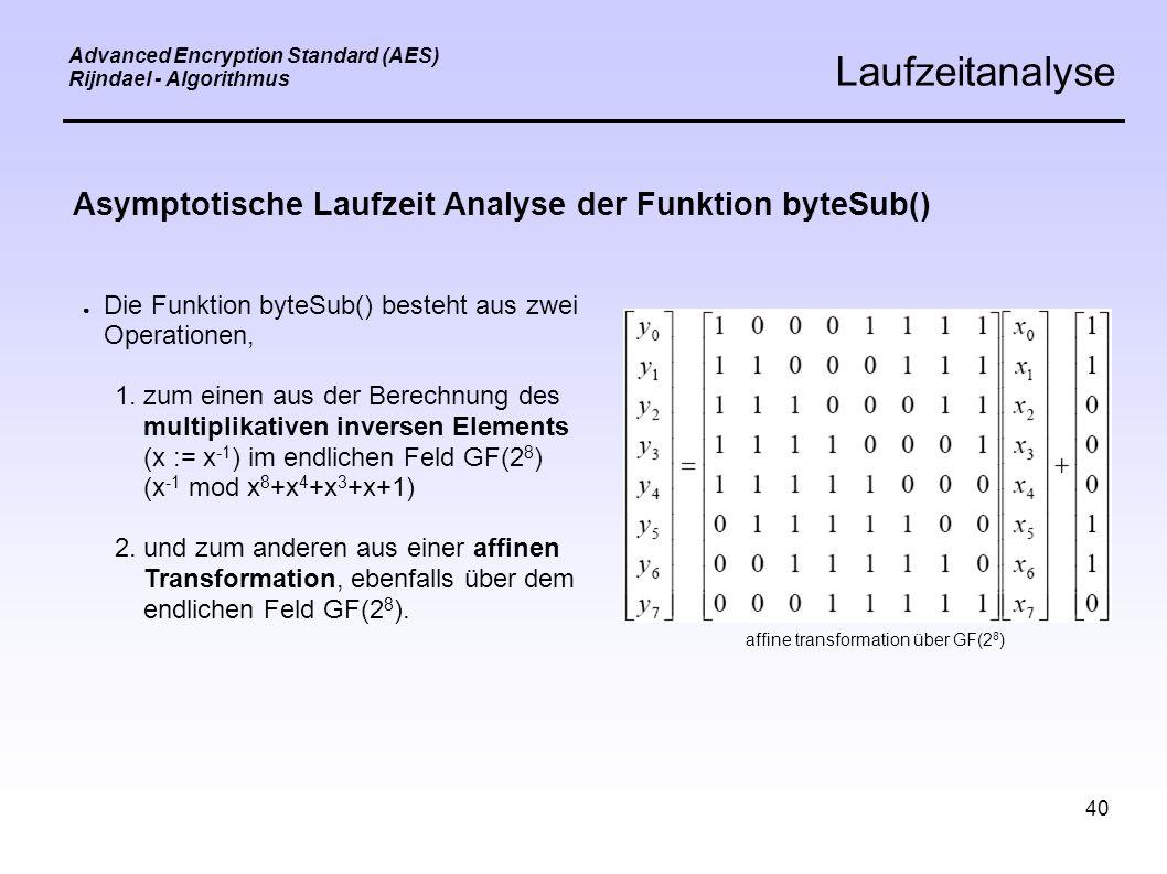 40 Advanced Encryption Standard (AES) Rijndael - Algorithmus Laufzeitanalyse Asymptotische Laufzeit Analyse der Funktion byteSub() ● Die Funktion byteSub() besteht aus zwei Operationen, 1.zum einen aus der Berechnung des multiplikativen inversen Elements (x := x -1 ) im endlichen Feld GF(2 8 ) (x -1 mod x 8 +x 4 +x 3 +x+1) 2.und zum anderen aus einer affinen Transformation, ebenfalls über dem endlichen Feld GF(2 8 ).