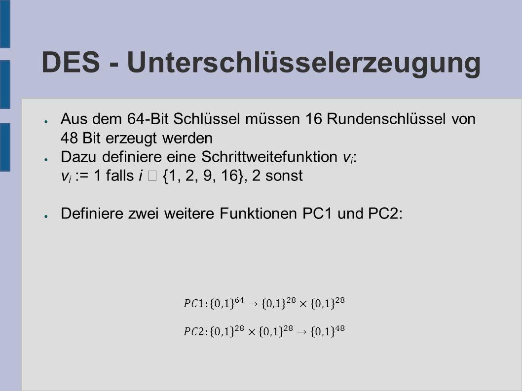 DES - Unterschlüsselerzeugung ● Aus dem 64-Bit Schlüssel müssen 16 Rundenschlüssel von 48 Bit erzeugt werden ● Dazu definiere eine Schrittweitefunktion v i : v i := 1 falls i  {1, 2, 9, 16}, 2 sonst ● Definiere zwei weitere Funktionen PC1 und PC2: