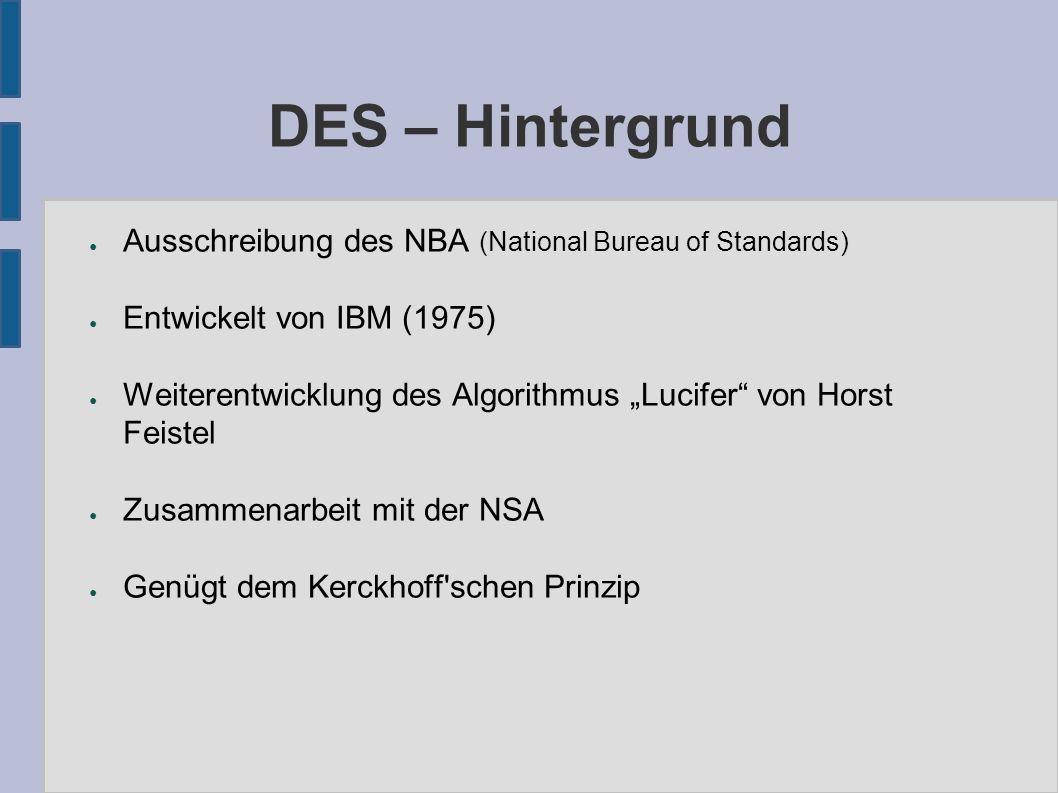 """DES – Hintergrund ● Ausschreibung des NBA (National Bureau of Standards) ● Entwickelt von IBM (1975) ● Weiterentwicklung des Algorithmus """"Lucifer von Horst Feistel ● Zusammenarbeit mit der NSA ● Genügt dem Kerckhoff schen Prinzip"""
