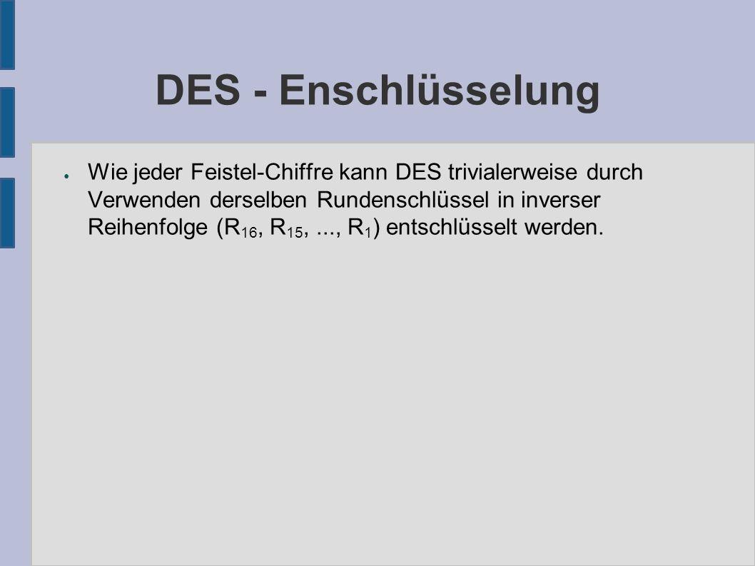 DES - Enschlüsselung ● Wie jeder Feistel-Chiffre kann DES trivialerweise durch Verwenden derselben Rundenschlüssel in inverser Reihenfolge (R 16, R 15,..., R 1 ) entschlüsselt werden.