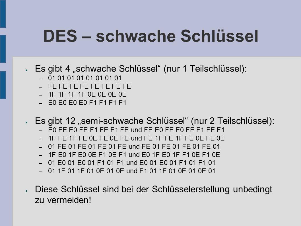 """DES – schwache Schlüssel ● Es gibt 4 """"schwache Schlüssel (nur 1 Teilschlüssel): – 01 01 01 01 01 01 01 01 – FE FE FE FE FE FE FE FE – 1F 1F 1F 1F 0E 0E 0E 0E – E0 E0 E0 E0 F1 F1 F1 F1 ● Es gibt 12 """"semi-schwache Schlüssel (nur 2 Teilschlüssel): – E0 FE E0 FE F1 FE F1 FE und FE E0 FE E0 FE F1 FE F1 – 1F FE 1F FE 0E FE 0E FE und FE 1F FE 1F FE 0E FE 0E – 01 FE 01 FE 01 FE 01 FE und FE 01 FE 01 FE 01 FE 01 – 1F E0 1F E0 0E F1 0E F1 und E0 1F E0 1F F1 0E F1 0E – 01 E0 01 E0 01 F1 01 F1 und E0 01 E0 01 F1 01 F1 01 – 01 1F 01 1F 01 0E 01 0E und F1 01 1F 01 0E 01 0E 01 ● Diese Schlüssel sind bei der Schlüsselerstellung unbedingt zu vermeiden!"""