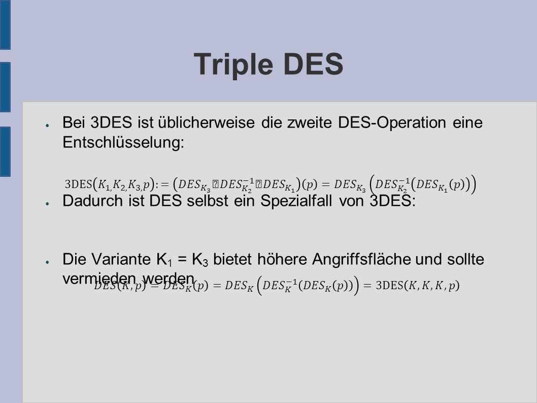 Triple DES ● Bei 3DES ist üblicherweise die zweite DES-Operation eine Entschlüsselung: ● Dadurch ist DES selbst ein Spezialfall von 3DES: ● Die Variante K 1 = K 3 bietet höhere Angriffsfläche und sollte vermieden werden