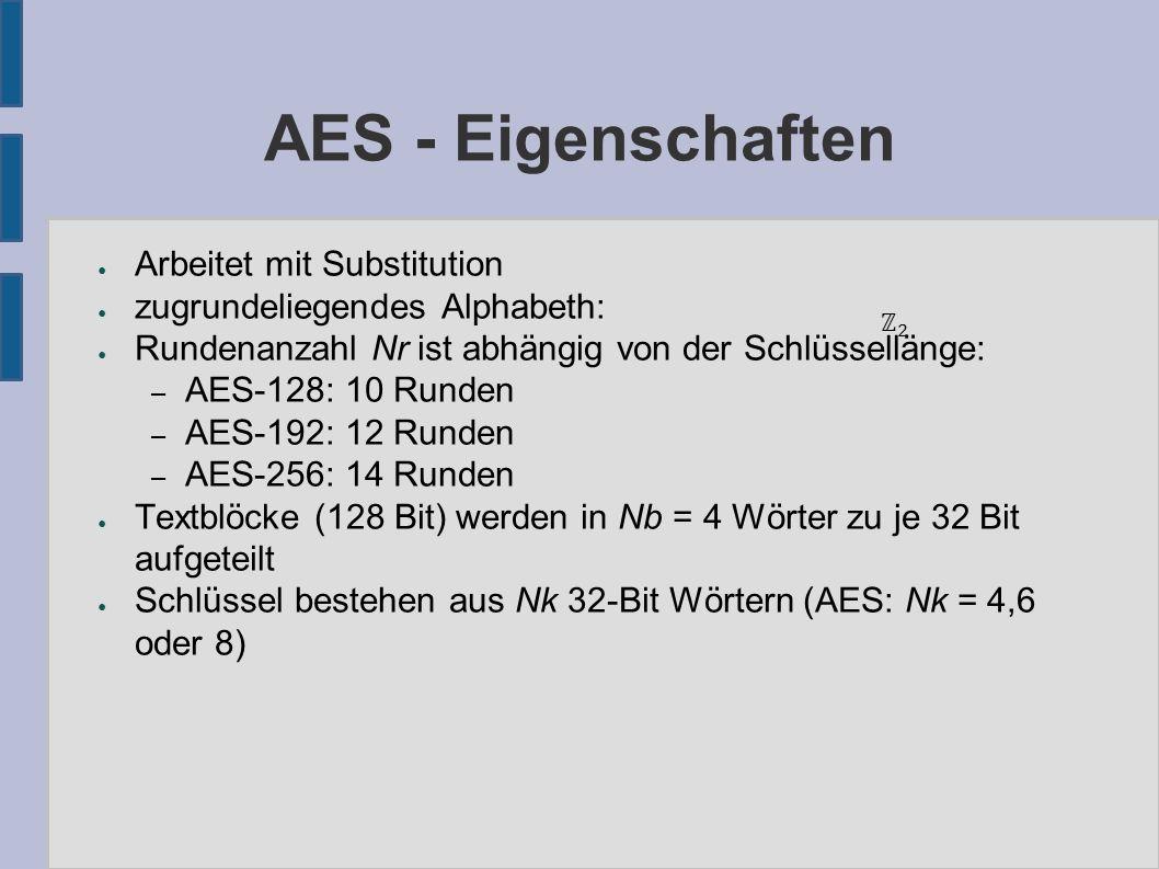 AES - Eigenschaften ● Arbeitet mit Substitution ● zugrundeliegendes Alphabeth: ● Rundenanzahl Nr ist abhängig von der Schlüssellänge: – AES-128: 10 Runden – AES-192: 12 Runden – AES-256: 14 Runden ● Textblöcke (128 Bit) werden in Nb = 4 Wörter zu je 32 Bit aufgeteilt ● Schlüssel bestehen aus Nk 32-Bit Wörtern (AES: Nk = 4,6 oder 8)