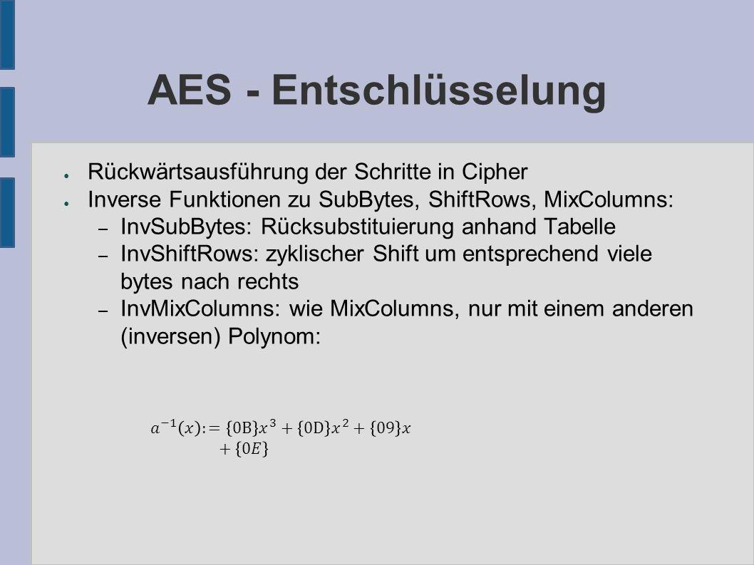 AES - Entschlüsselung ● Rückwärtsausführung der Schritte in Cipher ● Inverse Funktionen zu SubBytes, ShiftRows, MixColumns: – InvSubBytes: Rücksubstituierung anhand Tabelle – InvShiftRows: zyklischer Shift um entsprechend viele bytes nach rechts – InvMixColumns: wie MixColumns, nur mit einem anderen (inversen) Polynom: