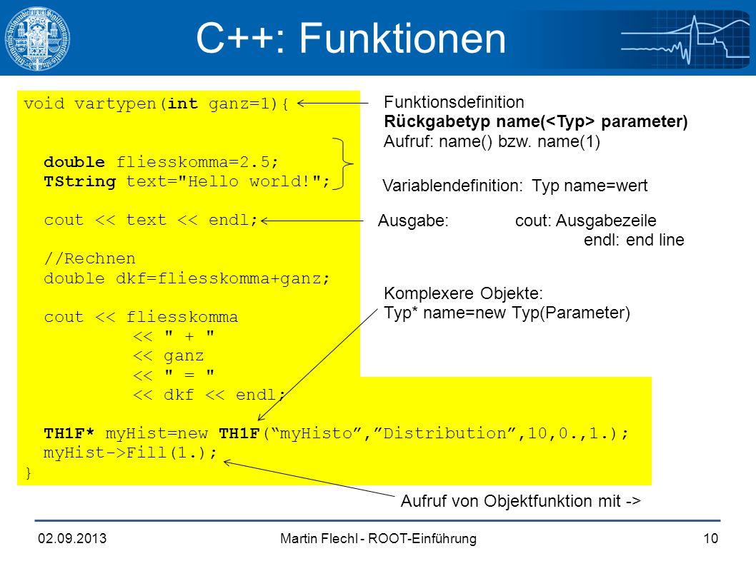 Martin Flechl - ROOT-Einführung02.09.201310 C++: Funktionen void vartypen(int ganz=1){ double fliesskomma=2.5; TString text=