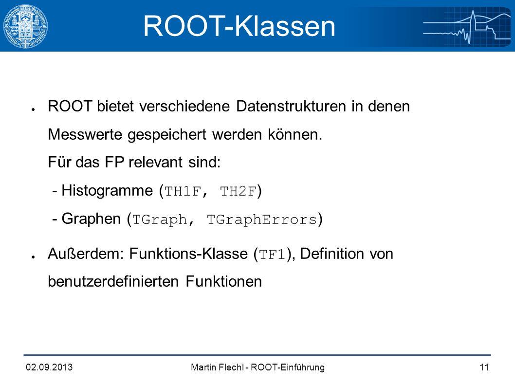 Martin Flechl - ROOT-Einführung02.09.201311 ROOT-Klassen ● ROOT bietet verschiedene Datenstrukturen in denen Messwerte gespeichert werden können.