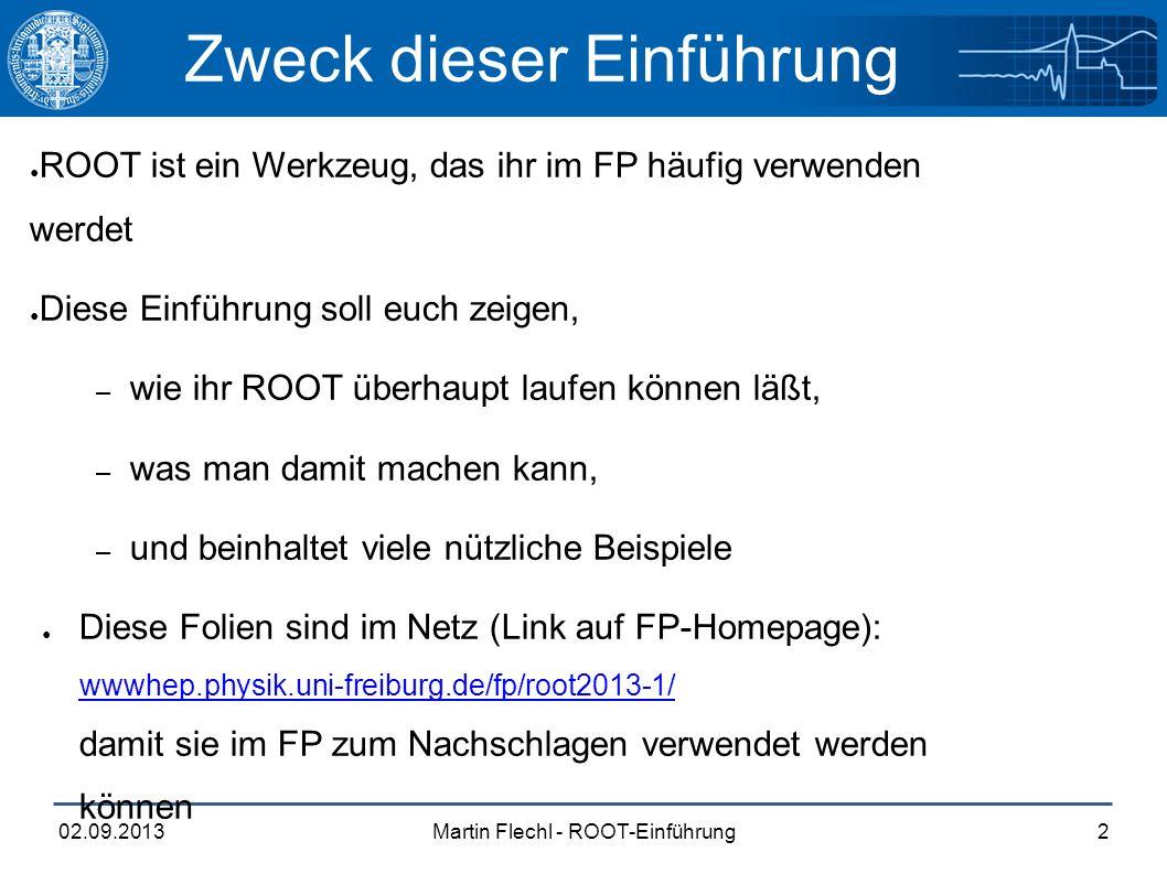 Martin Flechl - ROOT-Einführung02.09.20132 Zweck dieser Einführung ● ROOT ist ein Werkzeug, das ihr im FP häufig verwenden werdet ● Diese Einführung soll euch zeigen, – wie ihr ROOT überhaupt laufen können läßt, – was man damit machen kann, – und beinhaltet viele nützliche Beispiele ● Diese Folien sind im Netz (Link auf FP-Homepage): wwwhep.physik.uni-freiburg.de/fp/root2013-1/ damit sie im FP zum Nachschlagen verwendet werden können wwwhep.physik.uni-freiburg.de/fp/root2013-1/