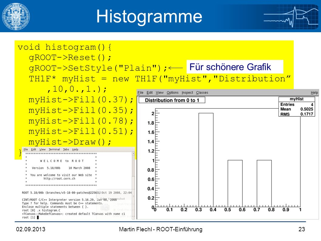Martin Flechl - ROOT-Einführung02.09.201323 Histogramme void histogram(){ gROOT->Reset(); gROOT->SetStyle( Plain ); TH1F* myHist = new TH1F( myHist , Distribution ,10,0.,1.); myHist->Fill(0.37); //Bin 4 myHist->Fill(0.35); //Bin 4 myHist->Fill(0.78); //Bin 8 myHist->Fill(0.51); //Bin 6 myHist->Draw(); } Für schönere Grafik