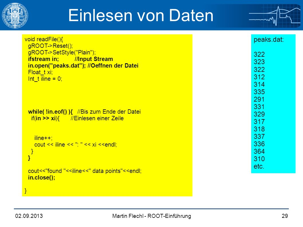 Martin Flechl - ROOT-Einführung02.09.201329 Einlesen von Daten void readFile(){ gROOT->Reset(); gROOT->SetStyle( Plain ); ifstream in; //Input Stream in.open( peaks.dat ); //Oeffnen der Datei Float_t xi; Int_t iline = 0; TH1F* _histo = new TH1F( _histo , Peaks , 1250, 0., 125 ); while( !in.eof() ){ //Bis zum Ende der Datei if(in >> xi){ //Einlesen einer Zeile _histo->SetBinContent( nlines, xi ); //Setzen des Bin Inhalts iline++; cout << iline << : << xi <<endl; } cout<< found <<iline<< data points <<endl; in.close(); _histo->Draw(); } peaks.dat: 322 323 322 312 314 335 291 331 329 317 318 337 336 364 310 etc.
