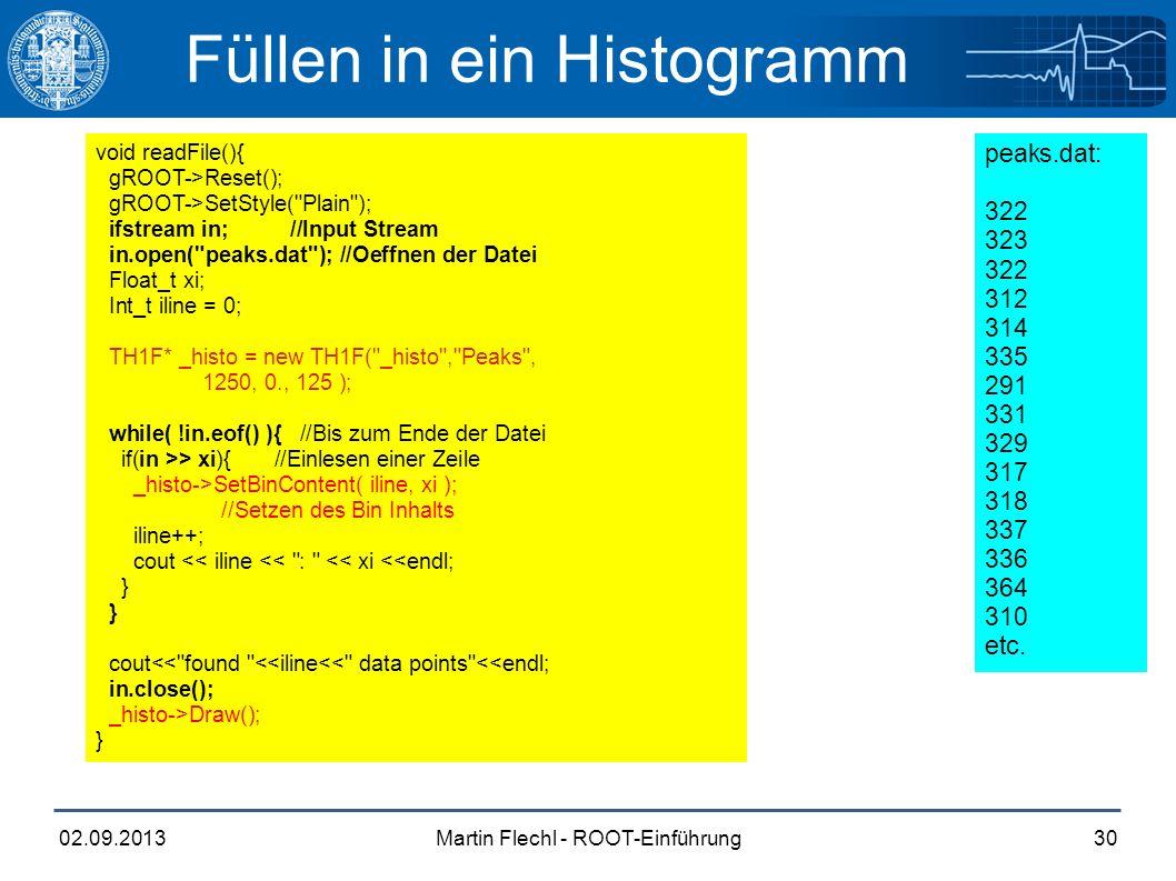 Martin Flechl - ROOT-Einführung02.09.201330 Füllen in ein Histogramm void readFile(){ gROOT->Reset(); gROOT->SetStyle( Plain ); ifstream in; //Input Stream in.open( peaks.dat ); //Oeffnen der Datei Float_t xi; Int_t iline = 0; TH1F* _histo = new TH1F( _histo , Peaks , 1250, 0., 125 ); while( !in.eof() ){ //Bis zum Ende der Datei if(in >> xi){ //Einlesen einer Zeile _histo->SetBinContent( iline, xi ); //Setzen des Bin Inhalts iline++; cout << iline << : << xi <<endl; } cout<< found <<iline<< data points <<endl; in.close(); _histo->Draw(); } peaks.dat: 322 323 322 312 314 335 291 331 329 317 318 337 336 364 310 etc.