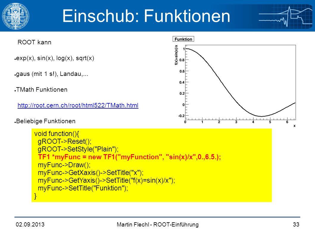 Martin Flechl - ROOT-Einführung02.09.201333 Einschub: Funktionen ROOT kann ● exp(x), sin(x), log(x), sqrt(x) ● gaus (mit 1 s!), Landau,...