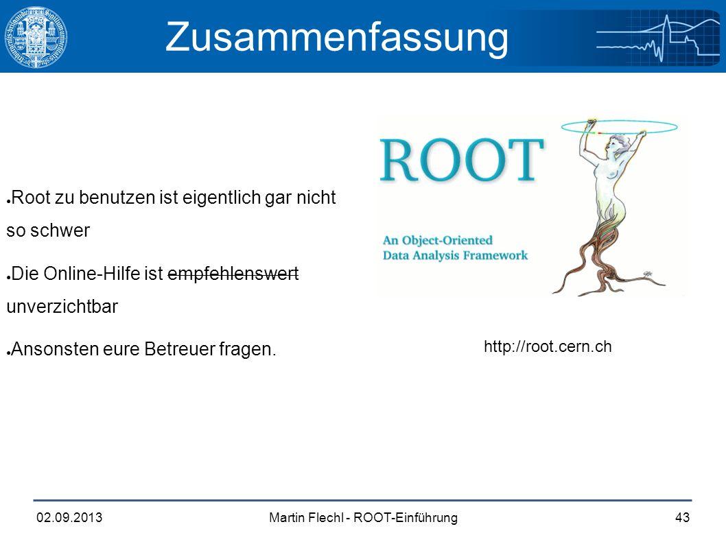 Martin Flechl - ROOT-Einführung02.09.201343 Zusammenfassung ● Root zu benutzen ist eigentlich gar nicht so schwer ● Die Online-Hilfe ist empfehlenswert unverzichtbar ● Ansonsten eure Betreuer fragen.