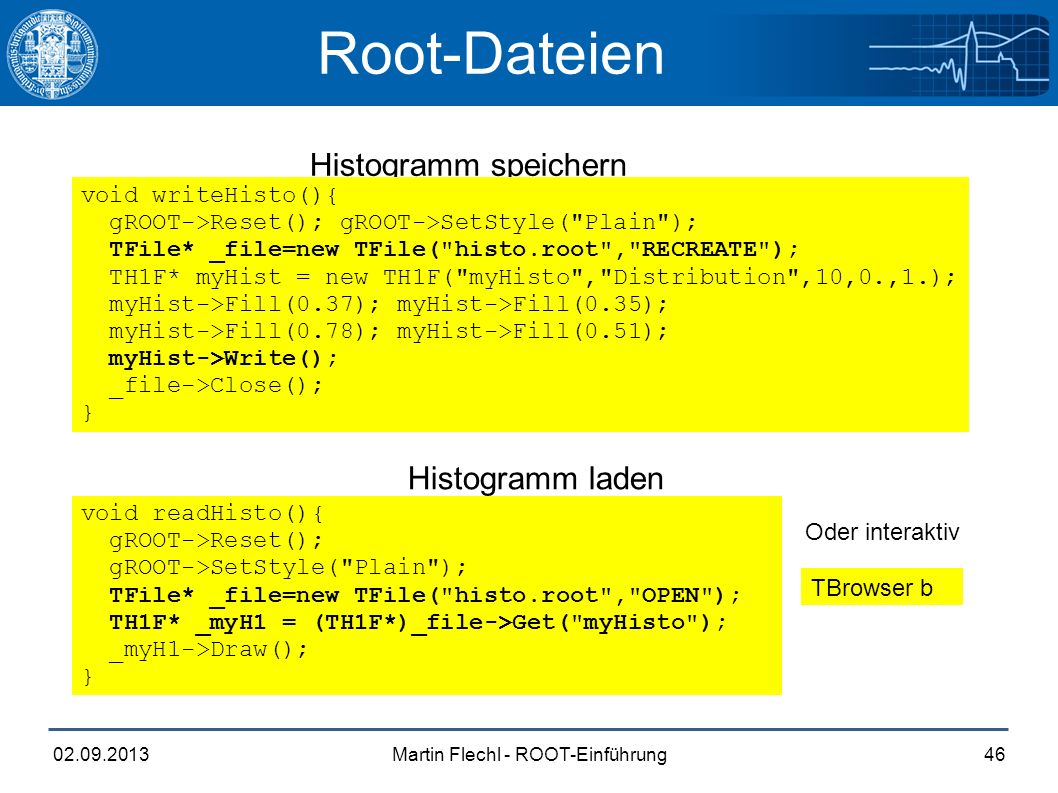 Martin Flechl - ROOT-Einführung02.09.201346 Root-Dateien Histogramm speichern Histogramm laden void readHisto(){ gROOT->Reset(); gROOT->SetStyle( Plain ); TFile* _file=new TFile( histo.root , OPEN ); TH1F* _myH1 = (TH1F*)_file->Get( myHisto ); _myH1->Draw(); } void writeHisto(){ gROOT->Reset(); gROOT->SetStyle( Plain ); TFile* _file=new TFile( histo.root , RECREATE ); TH1F* myHist = new TH1F( myHisto , Distribution ,10,0.,1.); myHist->Fill(0.37); myHist->Fill(0.35); myHist->Fill(0.78); myHist->Fill(0.51); myHist->Write(); _file->Close(); } TBrowser b Oder interaktiv Histogramm laden