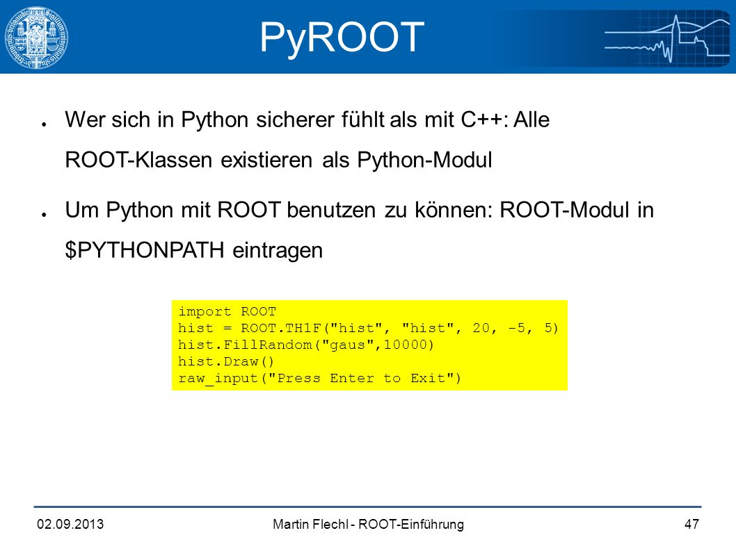 Martin Flechl - ROOT-Einführung02.09.201347 PyROOT void grapherrors(){ gROOT->Reset(); gROOT->SetStyle( Plain ); const int n = 10;//const is need in array initialization double x[n] = {-0.22, 0.05, 0.25, 0.35, 0.5, 0.61,0.7,0.85,0.89,0.95}; double y[n] = {1,2.9,5.6,7.4,9,9.6,8.7,6.3,4.5,1}; double ex[n] = {.05,.1,.07,.07,.04,.05,.06,.07,.08,.05}; double ey[n] = {.8,.7,.6,.5,.4,.4,.5,.6,.7,.8}; TGraphErrors *gr = new TGraphErrors(n,x,y,ex,ey); gr->Draw( ALP ); } import ROOT hist = ROOT.TH1F( hist , hist , 20, -5, 5) hist.FillRandom( gaus ,10000) hist.Draw() raw_input( Press Enter to Exit ) ● Wer sich in Python sicherer fühlt als mit C++: Alle ROOT-Klassen existieren als Python-Modul ● Um Python mit ROOT benutzen zu können: ROOT-Modul in $PYTHONPATH eintragen