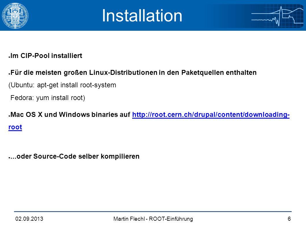 Martin Flechl - ROOT-Einführung02.09.20136 Installation ● Im CIP-Pool installiert ● Für die meisten großen Linux-Distributionen in den Paketquellen enthalten (Ubuntu: apt-get install root-system Fedora: yum install root) ● Mac OS X und Windows binaries auf http://root.cern.ch/drupal/content/downloading- roothttp://root.cern.ch/drupal/content/downloading- root ●...oder Source-Code selber kompilieren