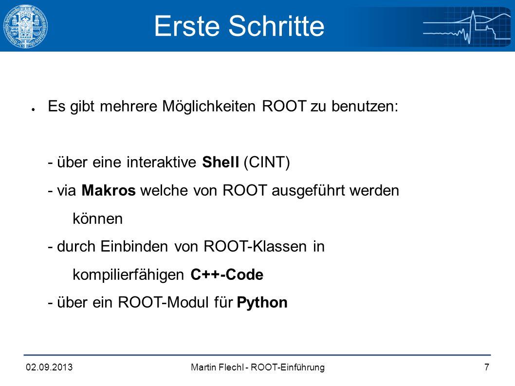 Martin Flechl - ROOT-Einführung02.09.20137 Erste Schritte ● Es gibt mehrere Möglichkeiten ROOT zu benutzen: - über eine interaktive Shell (CINT) - via Makros welche von ROOT ausgeführt werden können - durch Einbinden von ROOT-Klassen in kompilierfähigen C++-Code - über ein ROOT-Modul für Python
