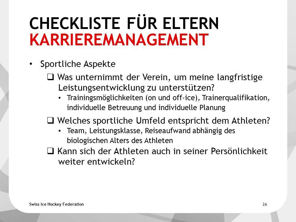Swiss Ice Hockey Federation CHECKLISTE FÜR ELTERN KARRIEREMANAGEMENT Sportliche Aspekte  Was unternimmt der Verein, um meine langfristige Leistungsentwicklung zu unterstützen.