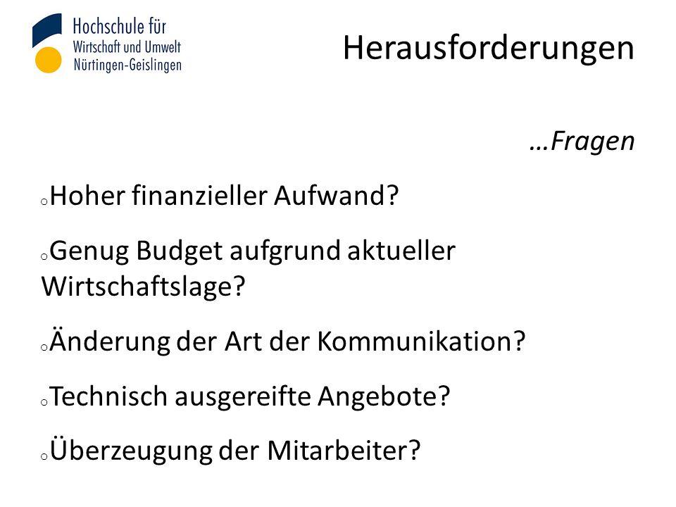 Herausforderungen …Fragen o Hoher finanzieller Aufwand? o Genug Budget aufgrund aktueller Wirtschaftslage? o Änderung der Art der Kommunikation? o Tec