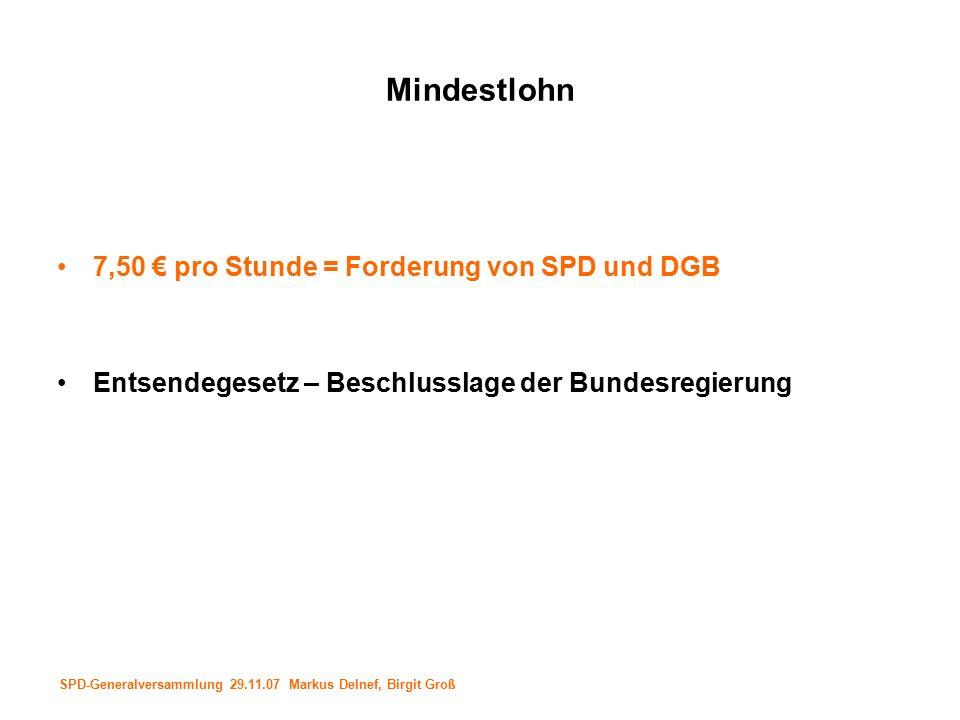 SPD-Generalversammlung 29.11.07 Markus Delnef, Birgit Groß Mindestlohn 7,50 € pro Stunde = Forderung von SPD und DGB Entsendegesetz – Beschlusslage der Bundesregierung