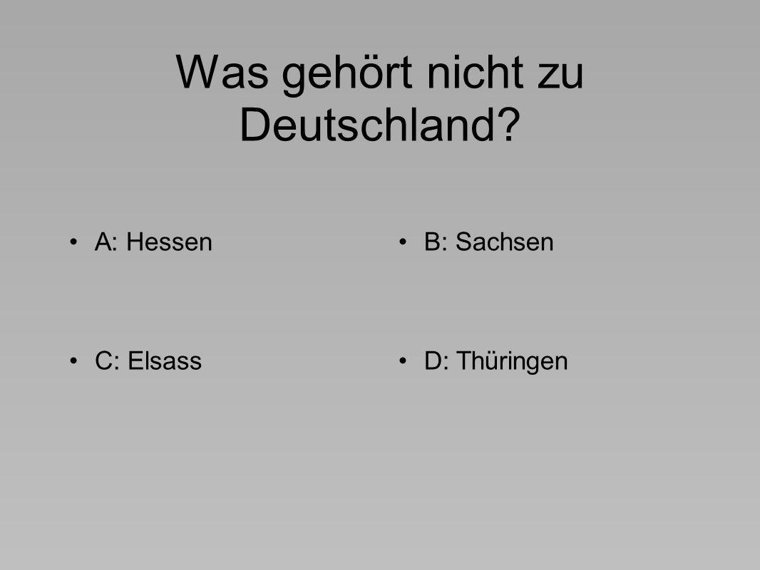 Was gehört nicht zu Deutschland A: HessenB: Sachsen C: ElsassD: Thüringen