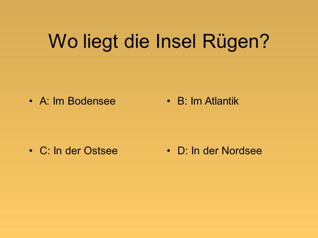 Wo liegt die Insel Rügen A: Im BodenseeB: Im Atlantik C: In der OstseeD: In der Nordsee