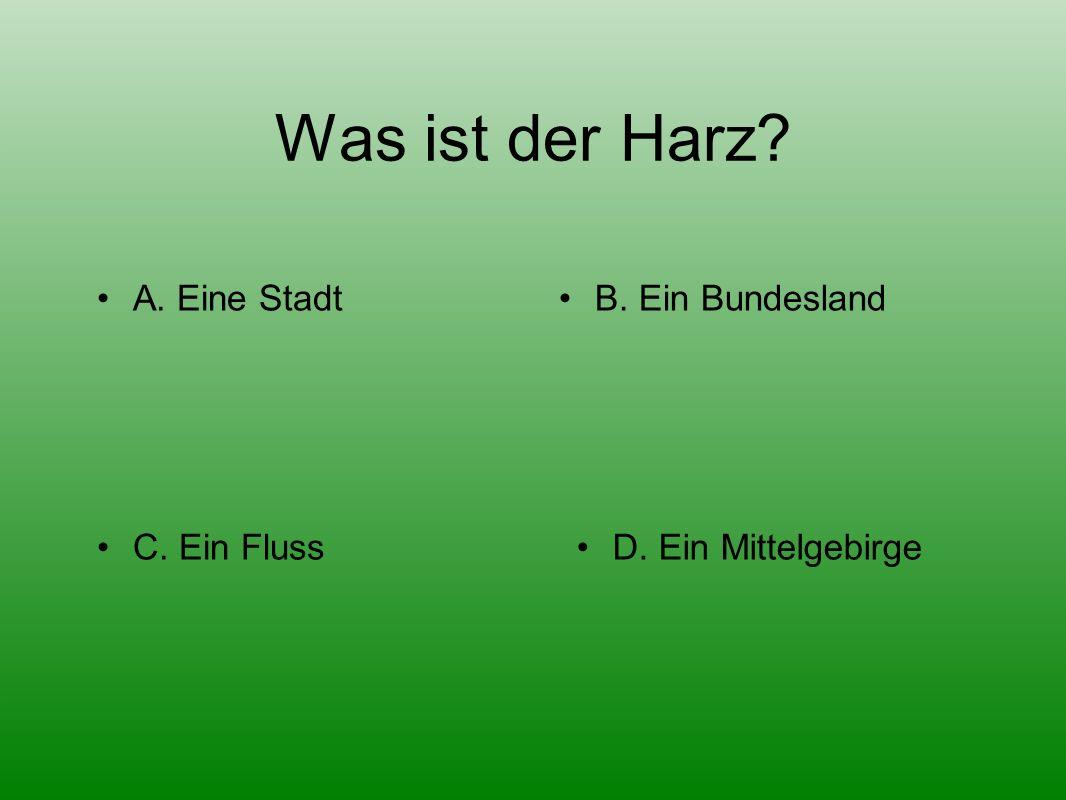 Was ist der Harz A. Eine StadtB. Ein Bundesland D. Ein MittelgebirgeC. Ein Fluss