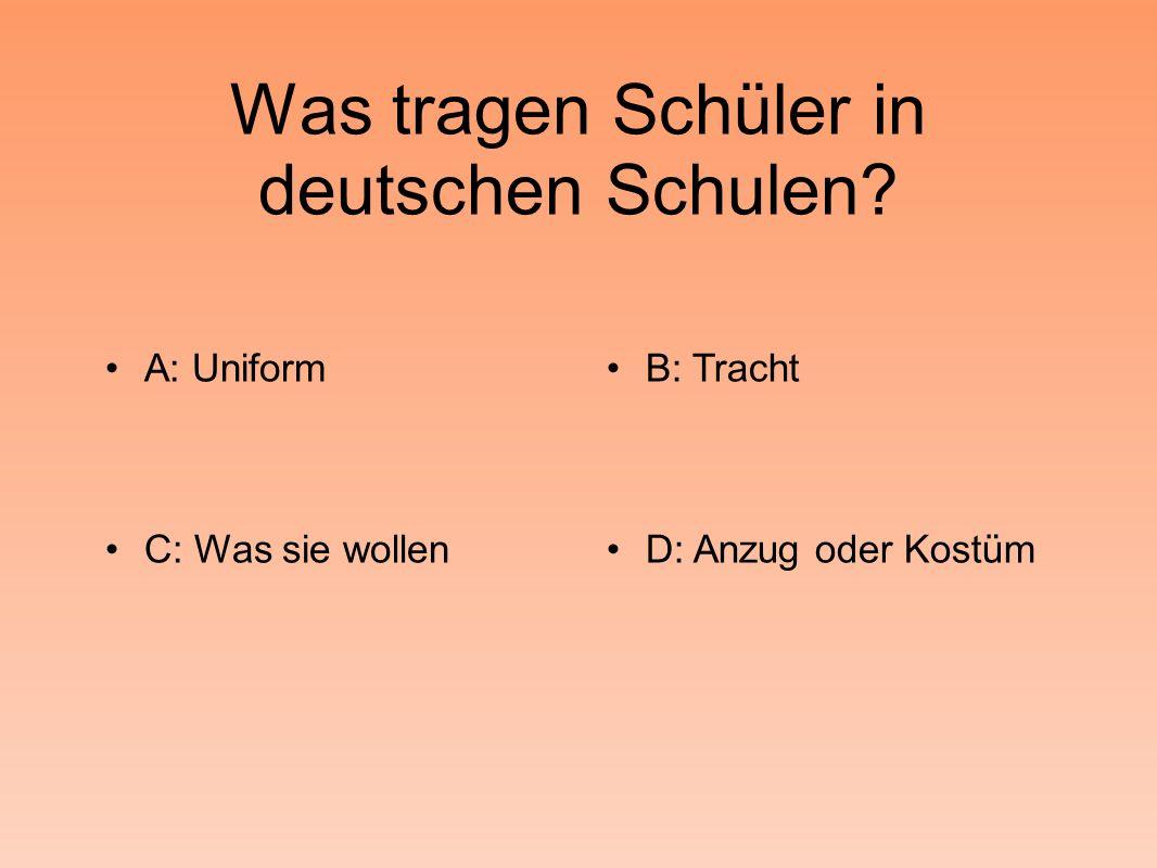Was tragen Schüler in deutschen Schulen A: UniformB: Tracht C: Was sie wollenD: Anzug oder Kostüm