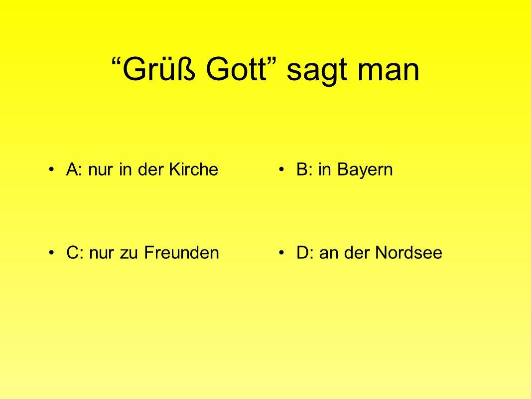 Grüß Gott sagt man A: nur in der KircheB: in Bayern C: nur zu FreundenD: an der Nordsee