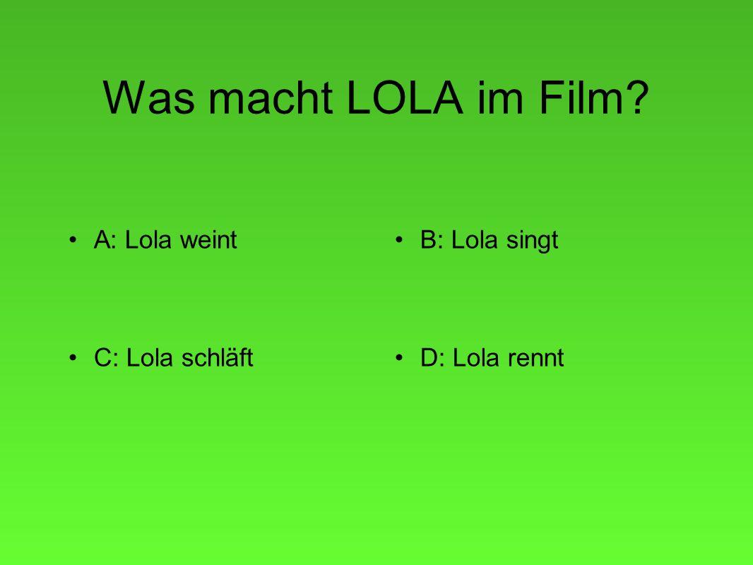 Was macht LOLA im Film A: Lola weintB: Lola singt C: Lola schläftD: Lola rennt