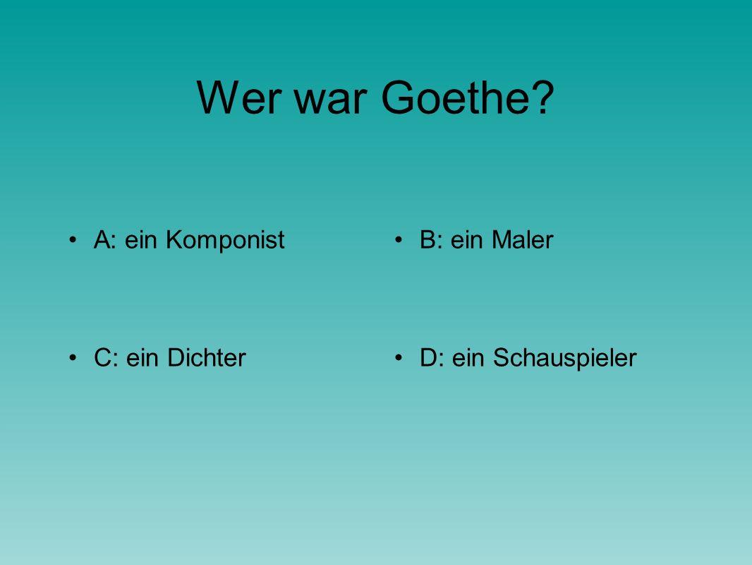 Wer war Goethe A: ein KomponistB: ein Maler C: ein DichterD: ein Schauspieler