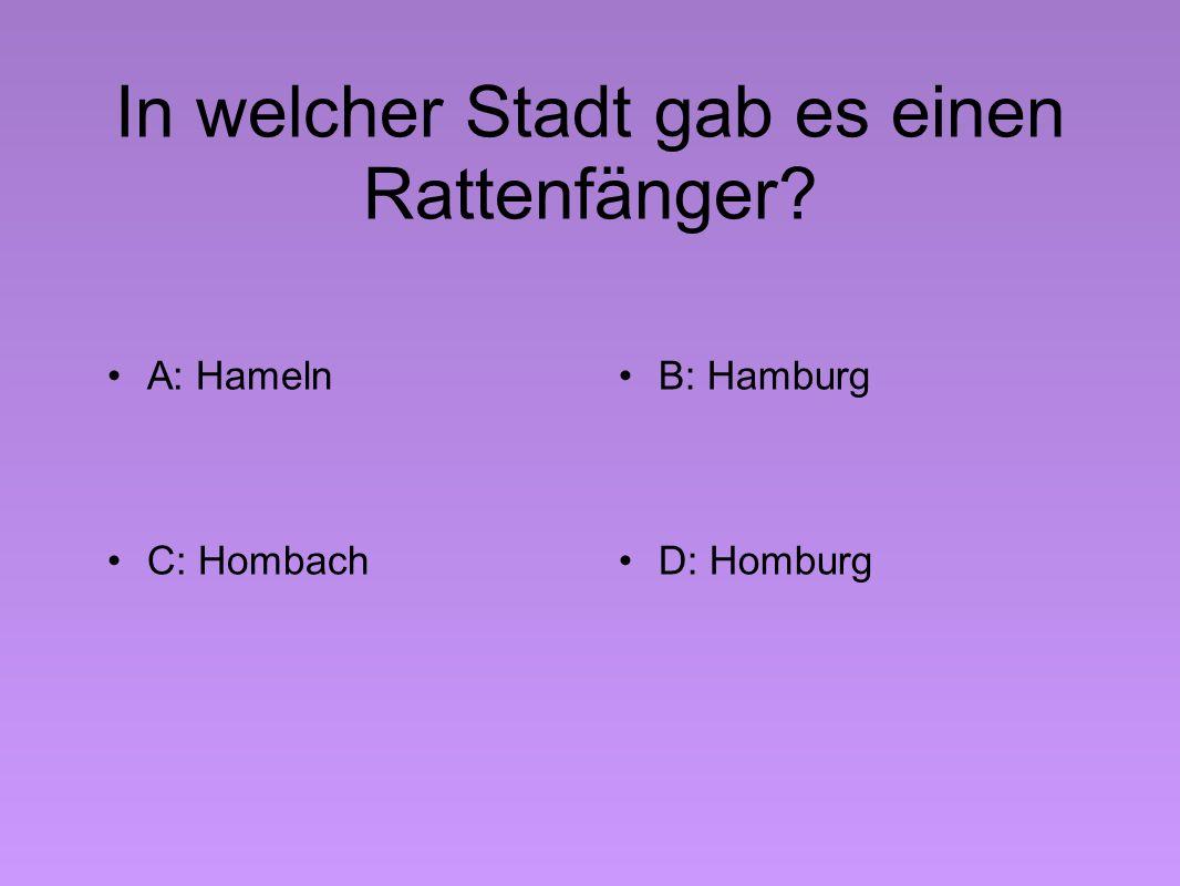 In welcher Stadt gab es einen Rattenfänger A: HamelnB: Hamburg C: HombachD: Homburg