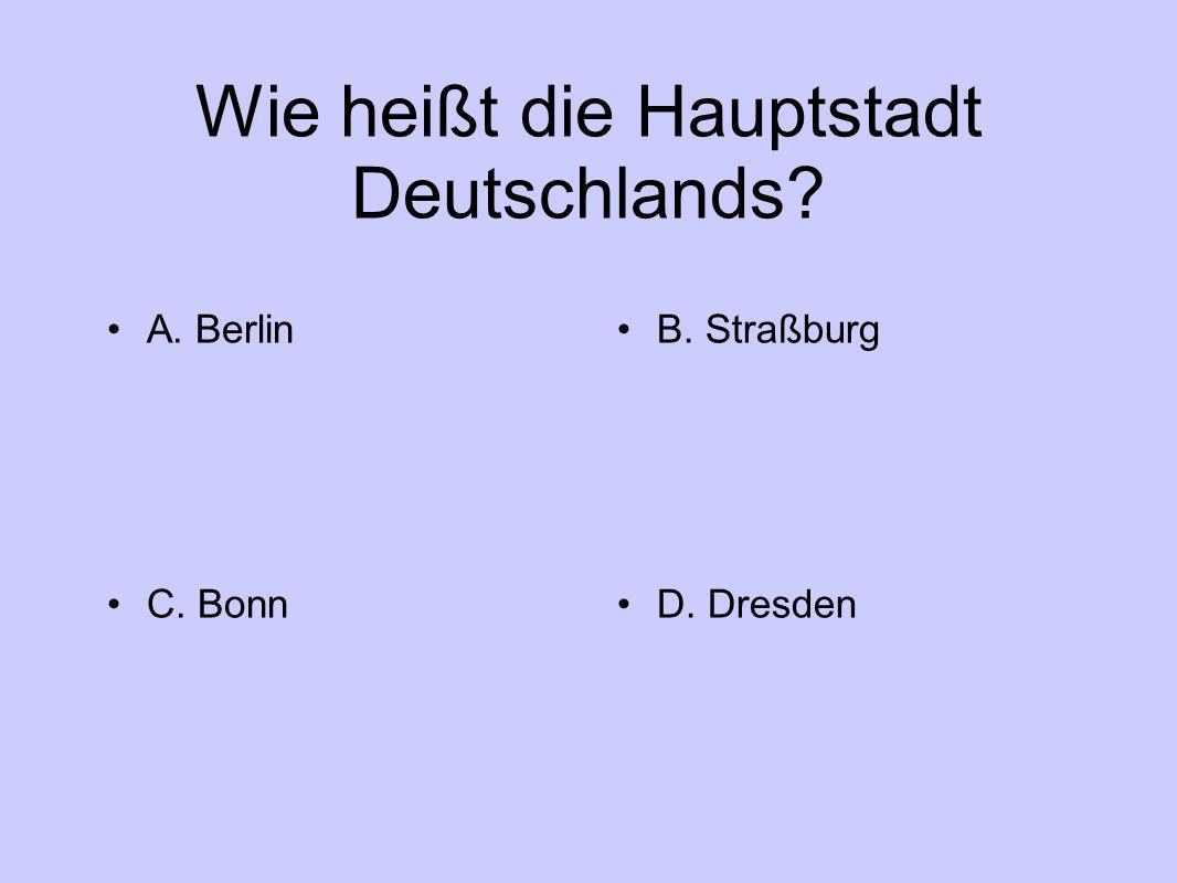 Wie heißt die Hauptstadt Deutschlands A. BerlinB. Straßburg C. BonnD. Dresden