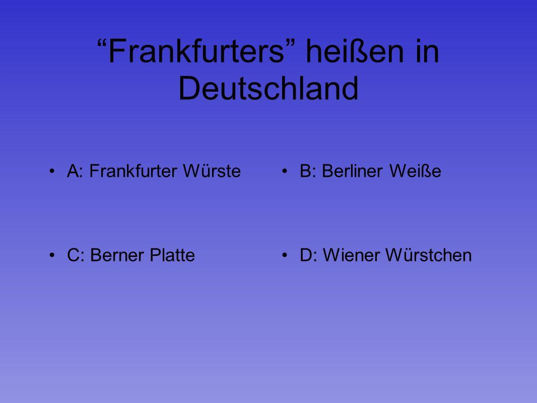 Frankfurters heißen in Deutschland A: Frankfurter WürsteB: Berliner Weiße C: Berner PlatteD: Wiener Würstchen