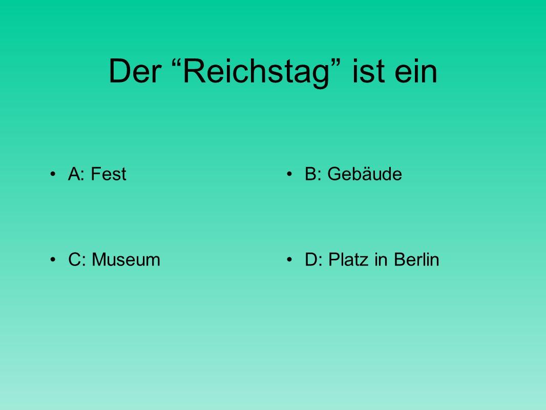Der Reichstag ist ein A: FestB: Gebäude C: MuseumD: Platz in Berlin