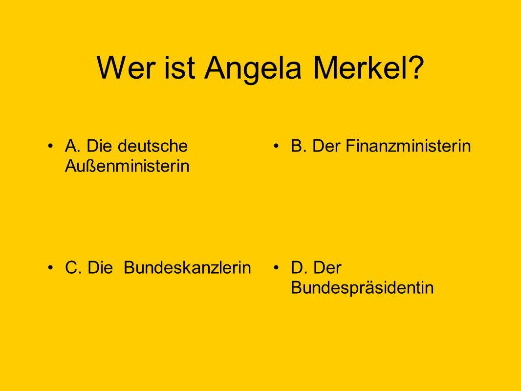 Wer ist Angela Merkel. A. Die deutsche Außenministerin B.