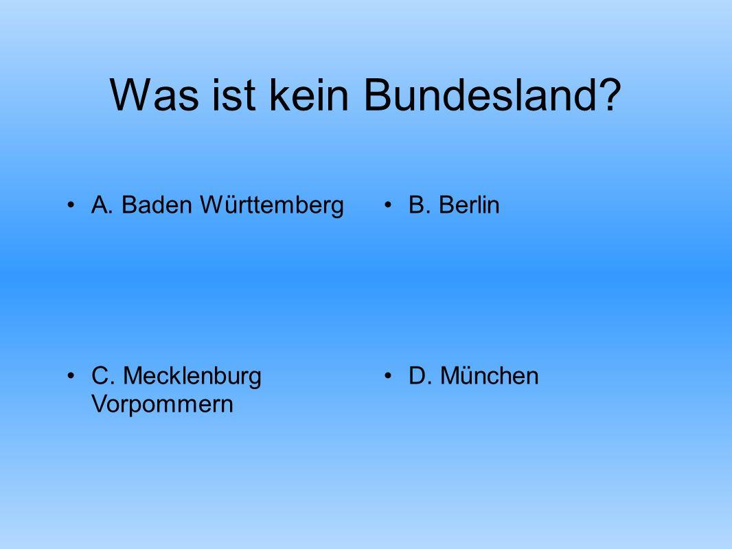 Was ist kein Bundesland A. Baden WürttembergB. Berlin C. Mecklenburg Vorpommern D. München