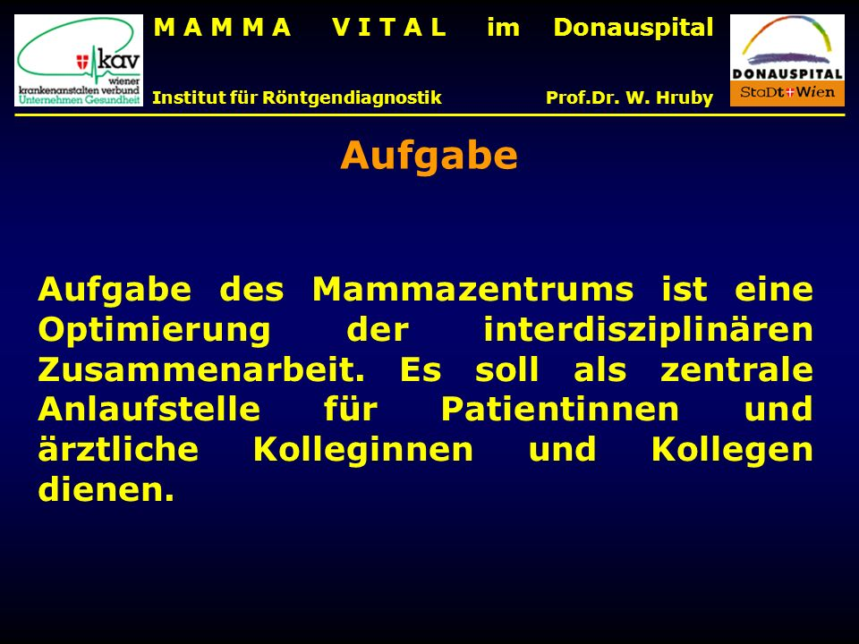 M A M M A V I T A L im Donauspital Institut für Röntgendiagnostik Prof.Dr. W. Hruby Aufgabe des Mammazentrums ist eine Optimierung der interdisziplinä