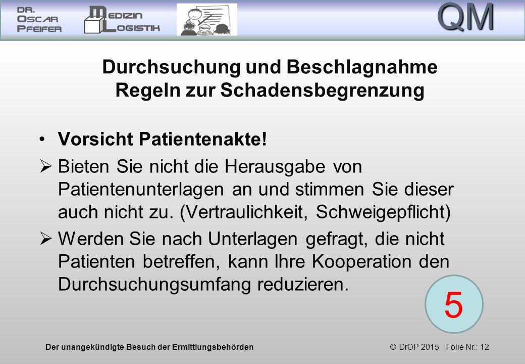QM Der unangekündigte Besuch der Ermittlungsbehörden © DrOP 2015 Folie Nr.: 12 Durchsuchung und Beschlagnahme Regeln zur Schadensbegrenzung Vorsicht Patientenakte.