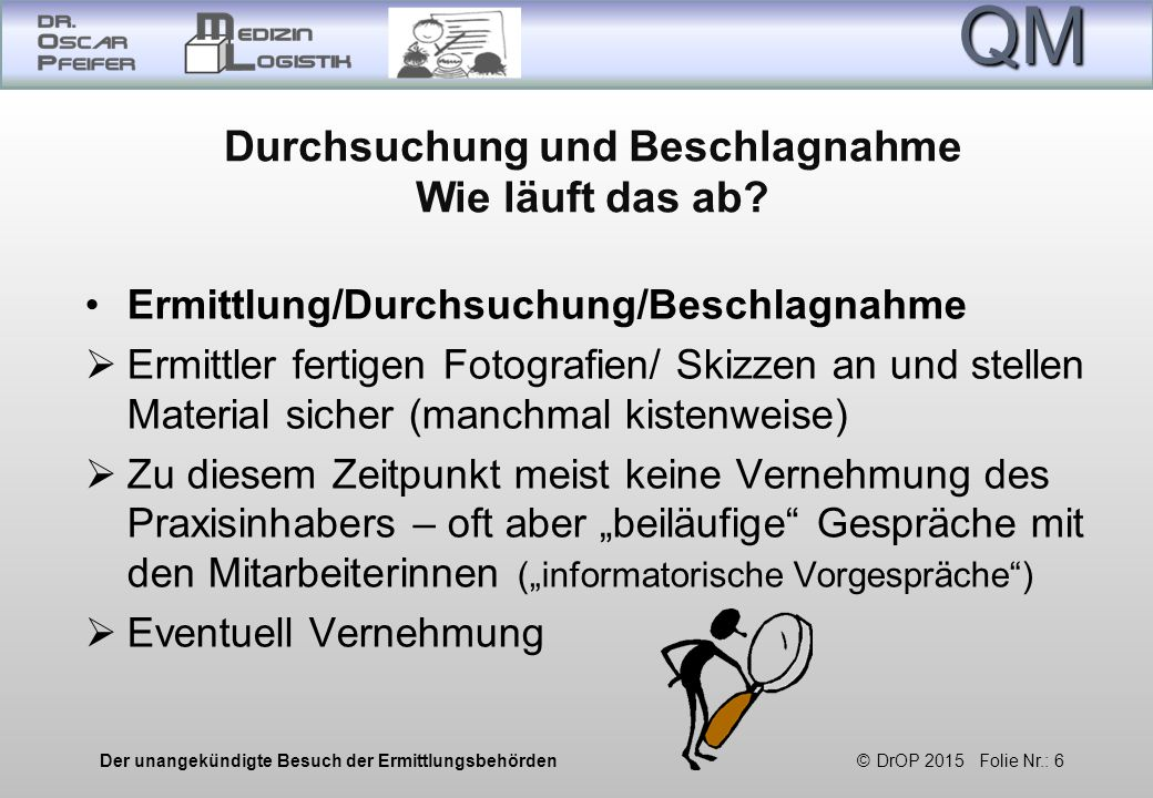 QM Der unangekündigte Besuch der Ermittlungsbehörden © DrOP 2015 Folie Nr.: 6 Durchsuchung und Beschlagnahme Wie läuft das ab.