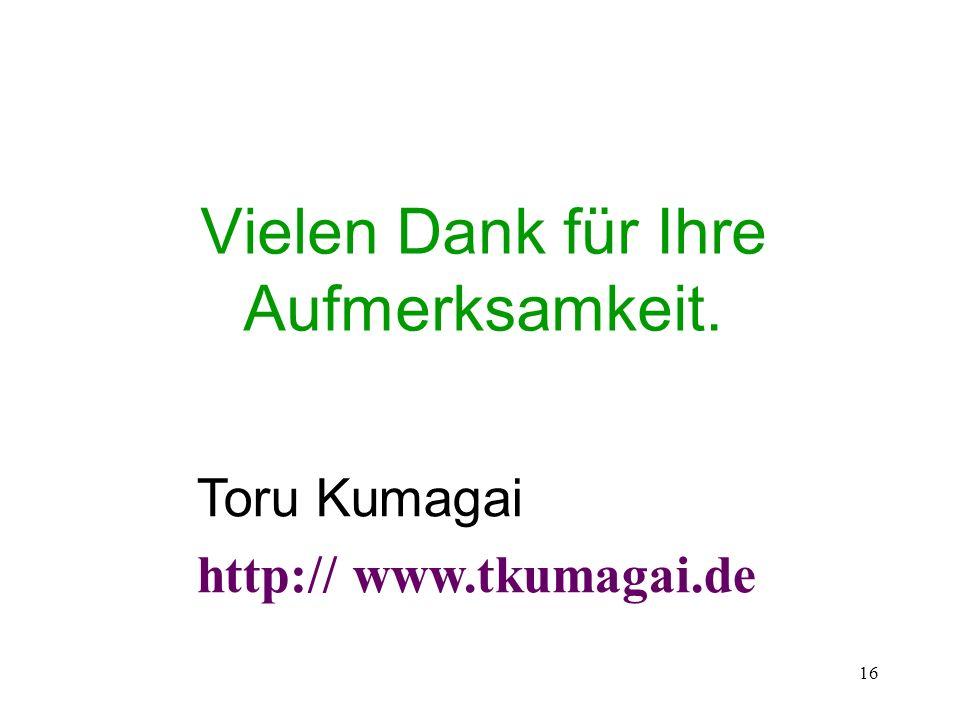 16 Vielen Dank für Ihre Aufmerksamkeit. Toru Kumagai http:// www.tkumagai.de
