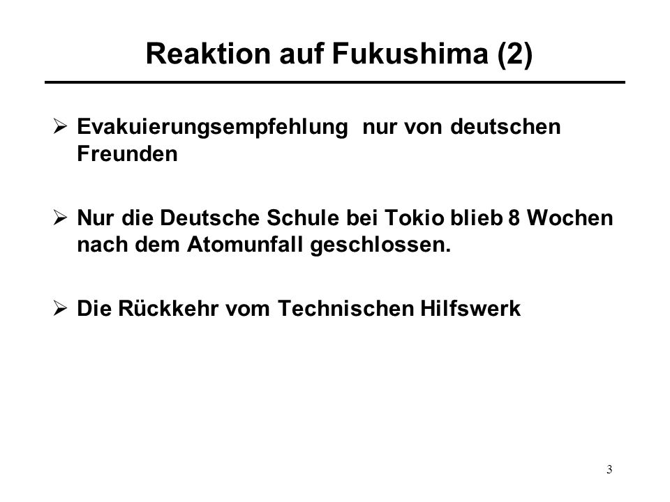 3 Reaktion auf Fukushima (2)  Evakuierungsempfehlung nur von deutschen Freunden  Nur die Deutsche Schule bei Tokio blieb 8 Wochen nach dem Atomunfall geschlossen.