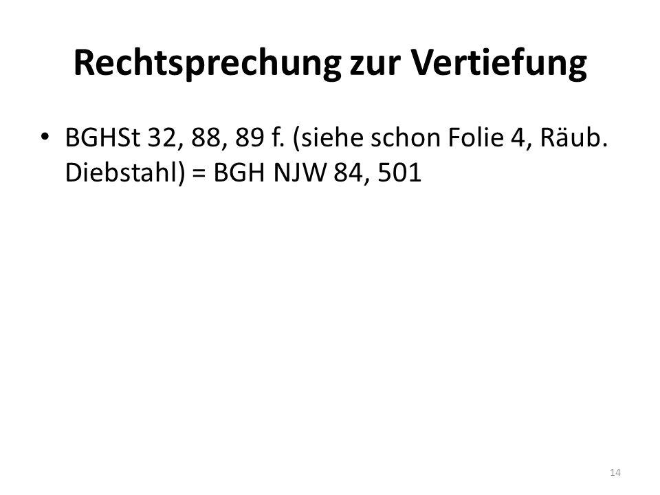 Rechtsprechung zur Vertiefung BGHSt 32, 88, 89 f. (siehe schon Folie 4, Räub.