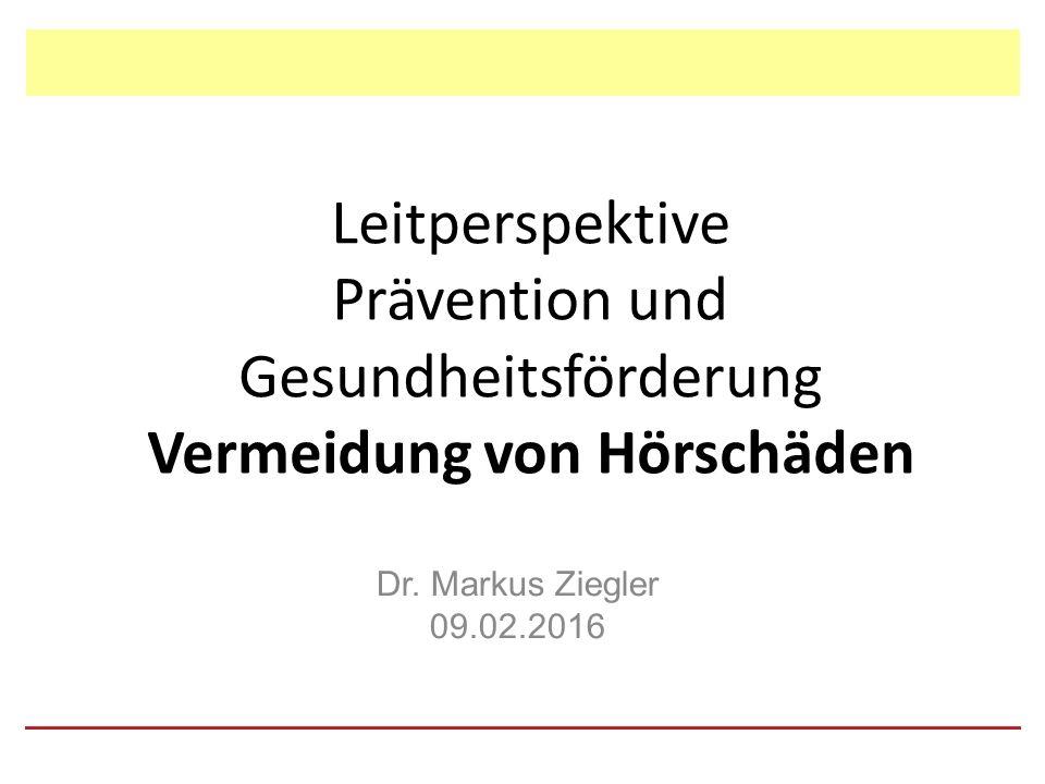 Leitperspektive Prävention und Gesundheitsförderung Vermeidung von Hörschäden Dr.