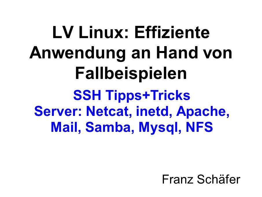 SSH Tipps+Tricks Server: Netcat, inetd, Apache, Mail, Samba, Mysql, NFS Franz Schäfer LV Linux: Effiziente Anwendung an Hand von Fallbeispielen