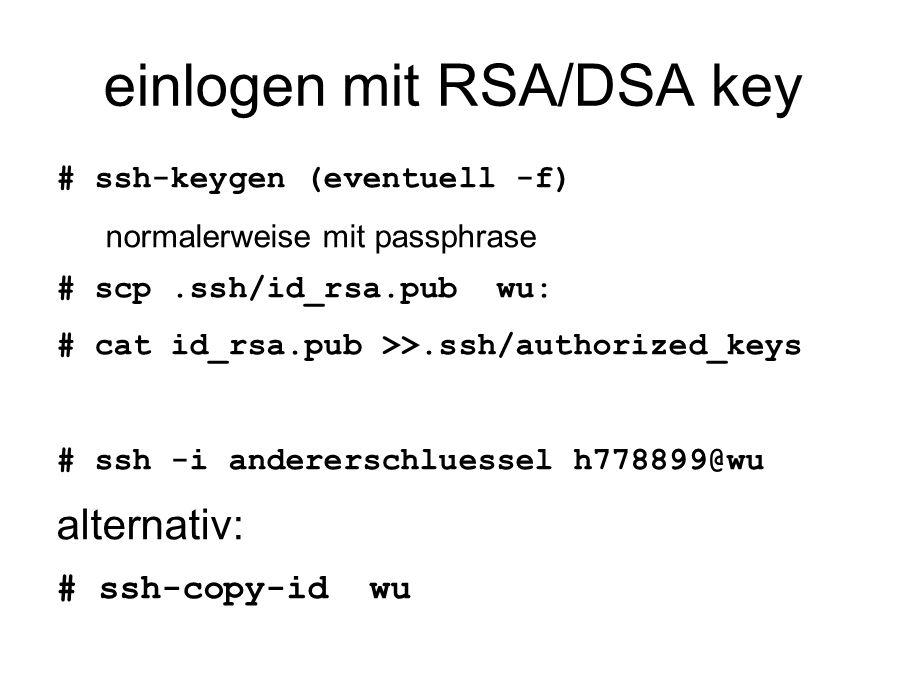 einlogen mit RSA/DSA key # ssh-keygen (eventuell -f) normalerweise mit passphrase # scp.ssh/id_rsa.pub wu: # cat id_rsa.pub >>.ssh/authorized_keys # ssh -i andererschluessel h778899@wu alternativ: # ssh-copy-id wu