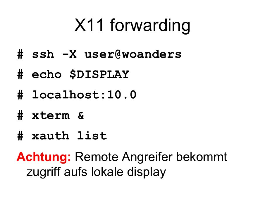 X11 forwarding # ssh -X user@woanders # echo $DISPLAY # localhost:10.0 # xterm & # xauth list Achtung: Remote Angreifer bekommt zugriff aufs lokale di