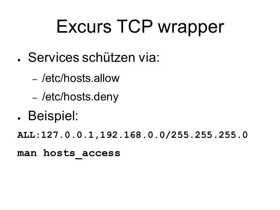 Excurs TCP wrapper ● Services schützen via: – /etc/hosts.allow – /etc/hosts.deny ● Beispiel: ALL: , / man hosts_access