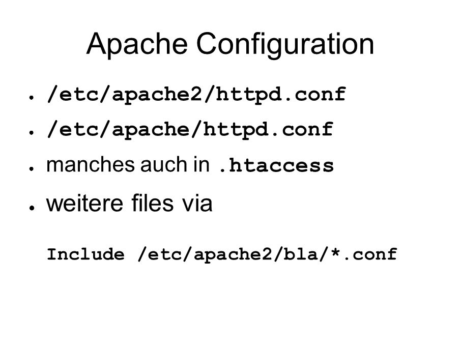Apache Configuration ● /etc/apache2/httpd.conf ● /etc/apache/httpd.conf ● manches auch in.htaccess ● weitere files via Include /etc/apache2/bla/*.conf